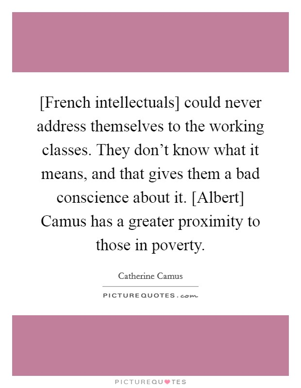 [French intellectuals] could never address themselves to the working classes. They don't know what it means, and that gives them a bad conscience about it. [Albert] Camus has a greater proximity to those in poverty Picture Quote #1