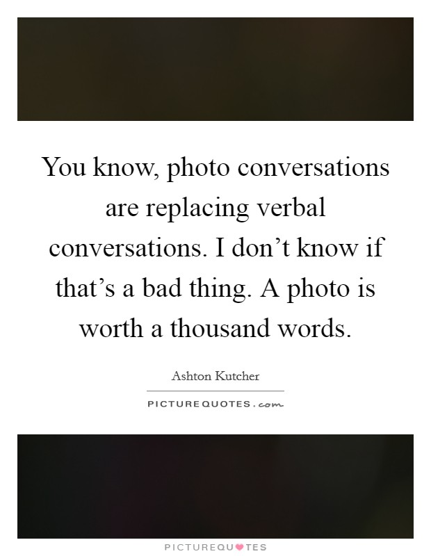 You know, photo conversations are replacing verbal conversations. I don't know if that's a bad thing. A photo is worth a thousand words Picture Quote #1