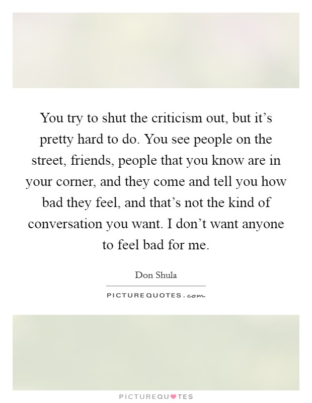 You try to shut the criticism out, but it's pretty hard to do. You see people on the street, friends, people that you know are in your corner, and they come and tell you how bad they feel, and that's not the kind of conversation you want. I don't want anyone to feel bad for me Picture Quote #1