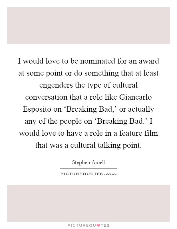 I would love to be nominated for an award at some point or do something that at least engenders the type of cultural conversation that a role like Giancarlo Esposito on 'Breaking Bad,' or actually any of the people on 'Breaking Bad.' I would love to have a role in a feature film that was a cultural talking point Picture Quote #1