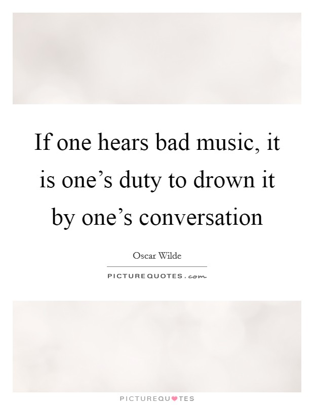 If one hears bad music, it is one's duty to drown it by one's conversation Picture Quote #1