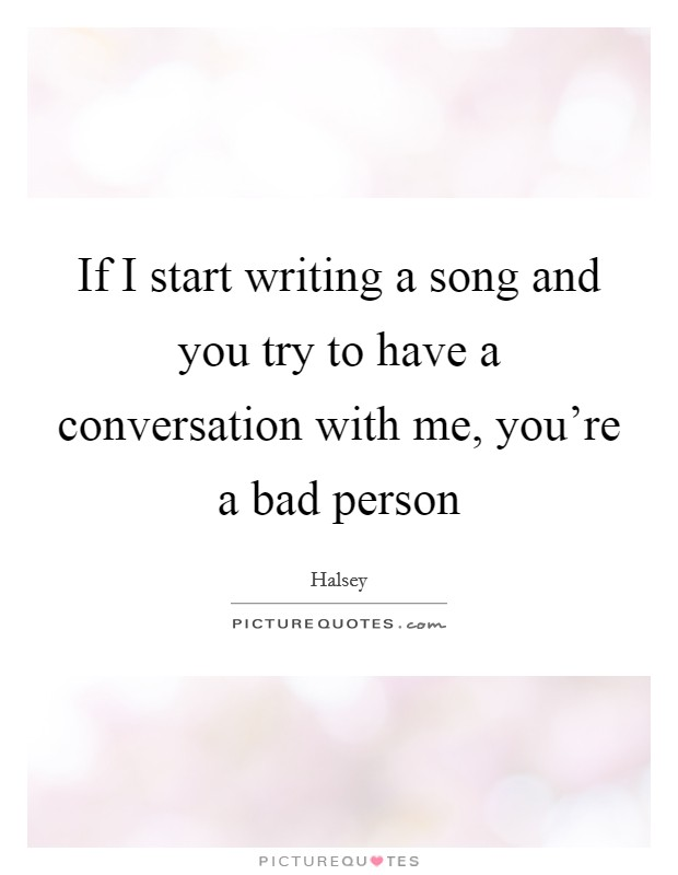 If I start writing a song and you try to have a conversation with me, you're a bad person Picture Quote #1