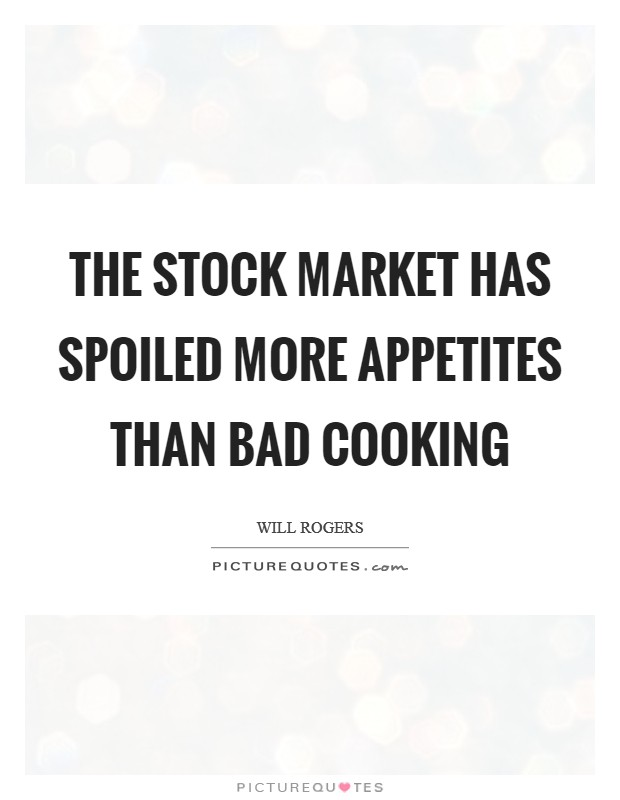 The stock market has spoiled more appetites than bad cooking Picture Quote #1