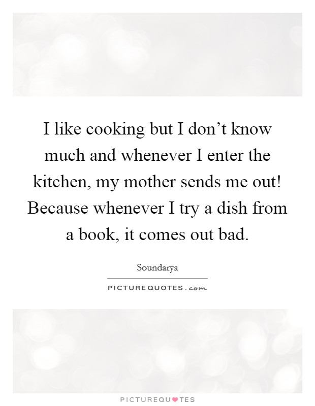 I like cooking but I don't know much and whenever I enter the kitchen, my mother sends me out! Because whenever I try a dish from a book, it comes out bad Picture Quote #1