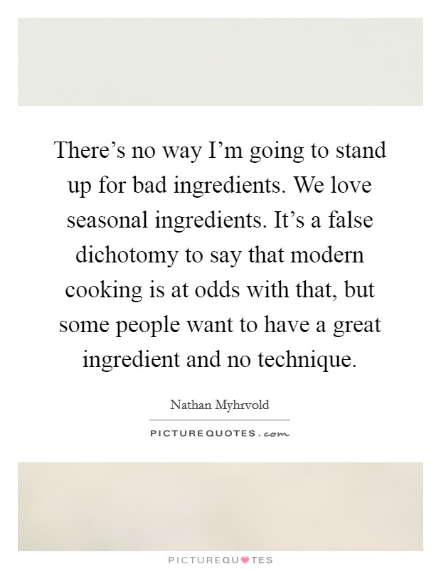 There's no way I'm going to stand up for bad ingredients. We love seasonal ingredients. It's a false dichotomy to say that modern cooking is at odds with that, but some people want to have a great ingredient and no technique Picture Quote #1