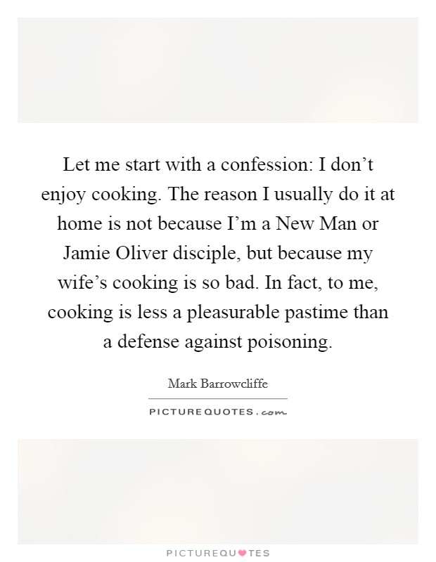 Let me start with a confession: I don't enjoy cooking. The reason I usually do it at home is not because I'm a New Man or Jamie Oliver disciple, but because my wife's cooking is so bad. In fact, to me, cooking is less a pleasurable pastime than a defense against poisoning Picture Quote #1