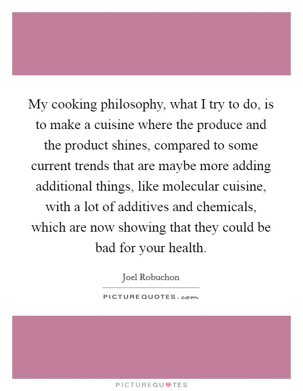 My cooking philosophy, what I try to do, is to make a cuisine where the produce and the product shines, compared to some current trends that are maybe more adding additional things, like molecular cuisine, with a lot of additives and chemicals, which are now showing that they could be bad for your health Picture Quote #1