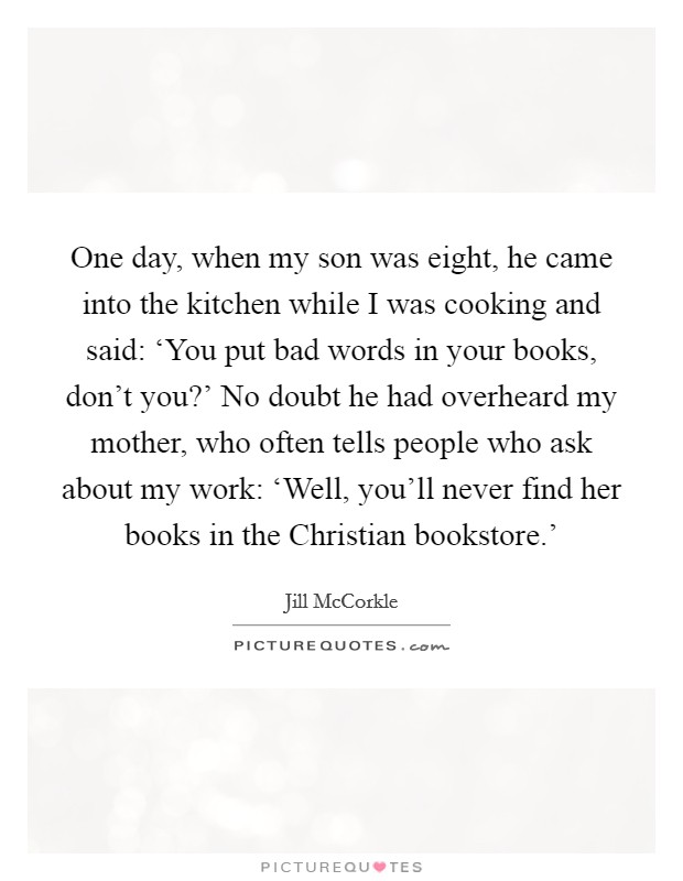 One day, when my son was eight, he came into the kitchen while I was cooking and said: 'You put bad words in your books, don't you?' No doubt he had overheard my mother, who often tells people who ask about my work: 'Well, you'll never find her books in the Christian bookstore.' Picture Quote #1