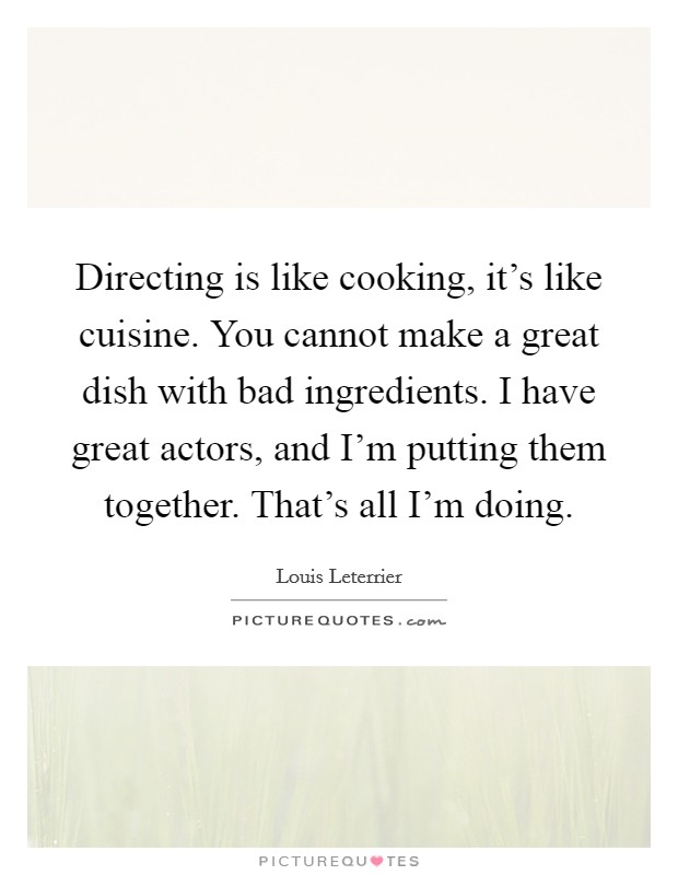 Directing is like cooking, it's like cuisine. You cannot make a great dish with bad ingredients. I have great actors, and I'm putting them together. That's all I'm doing Picture Quote #1