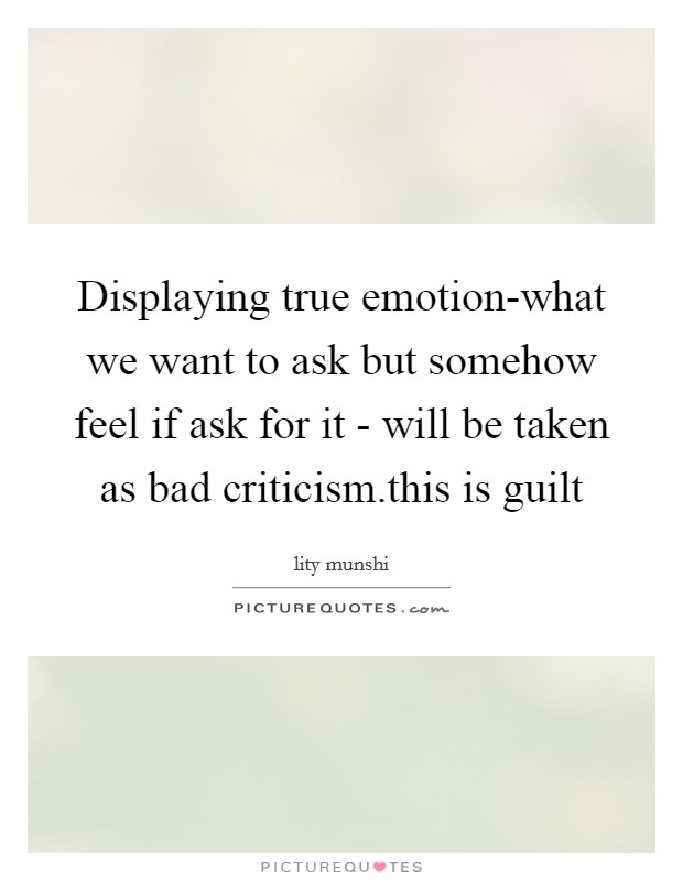 Displaying true emotion-what we want to ask but somehow feel if ask for it - will be taken as bad criticism.this is guilt Picture Quote #1