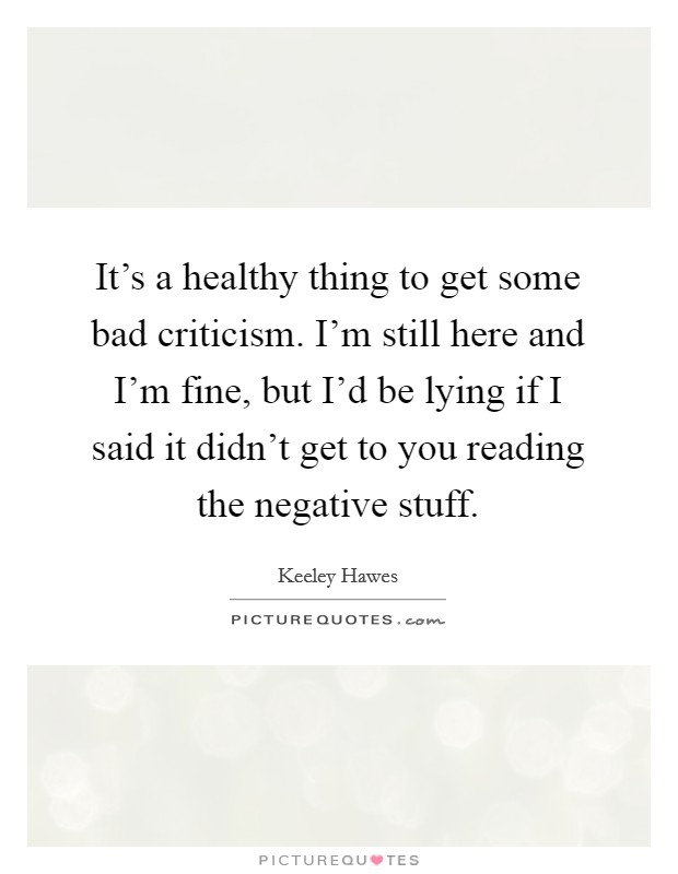 It's a healthy thing to get some bad criticism. I'm still here and I'm fine, but I'd be lying if I said it didn't get to you reading the negative stuff Picture Quote #1