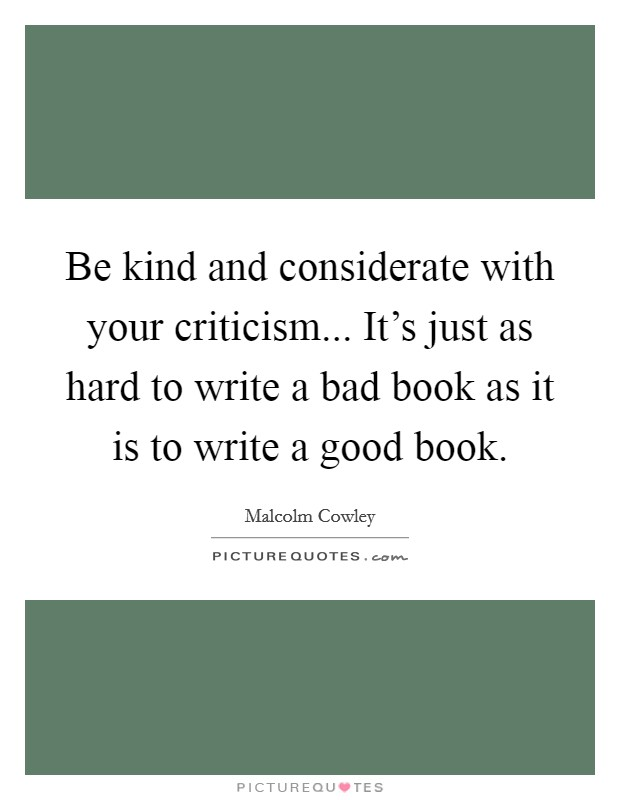 Be kind and considerate with your criticism... It's just as hard to write a bad book as it is to write a good book Picture Quote #1