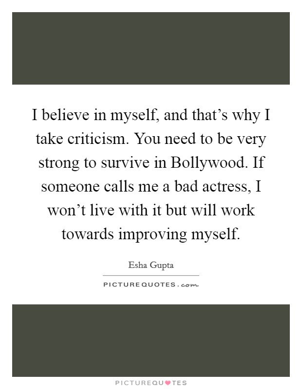 I believe in myself, and that's why I take criticism. You need to be very strong to survive in Bollywood. If someone calls me a bad actress, I won't live with it but will work towards improving myself Picture Quote #1