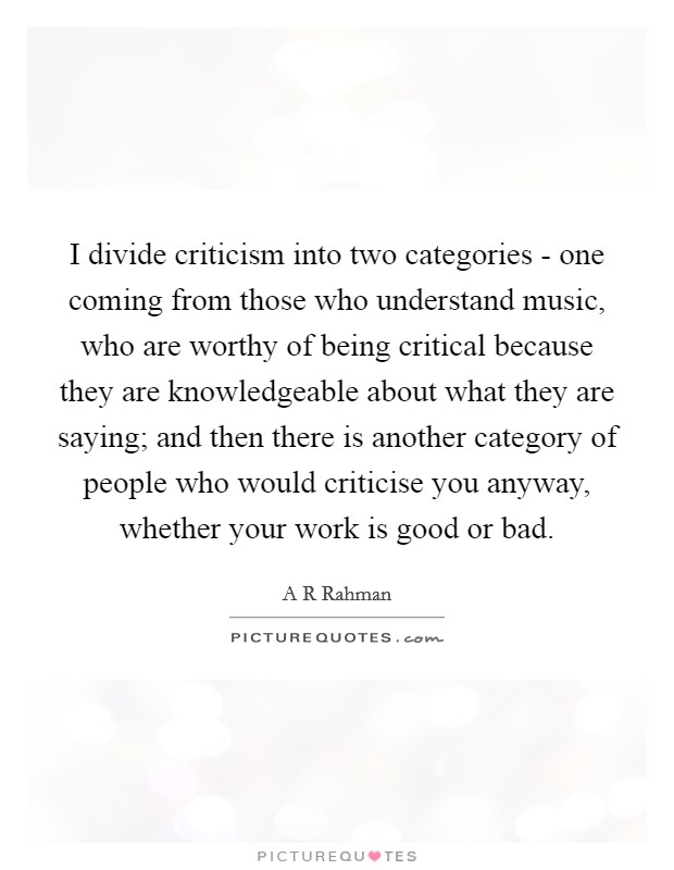 I divide criticism into two categories - one coming from those who understand music, who are worthy of being critical because they are knowledgeable about what they are saying; and then there is another category of people who would criticise you anyway, whether your work is good or bad Picture Quote #1