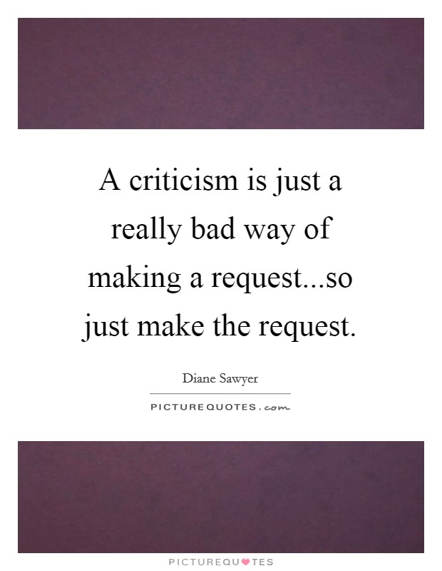 A criticism is just a really bad way of making a request...so just make the request Picture Quote #1