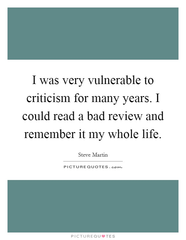 I was very vulnerable to criticism for many years. I could read a bad review and remember it my whole life Picture Quote #1