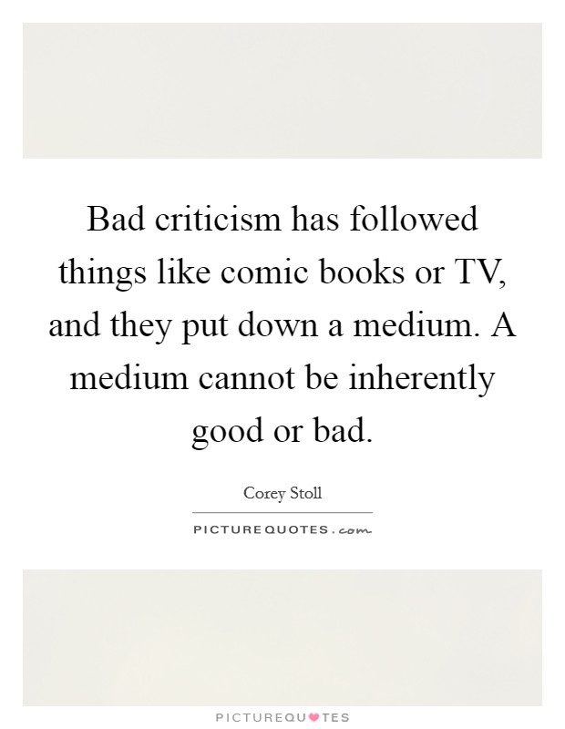 Bad criticism has followed things like comic books or TV, and they put down a medium. A medium cannot be inherently good or bad Picture Quote #1