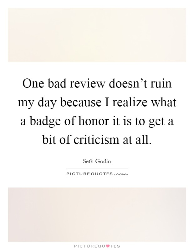 One bad review doesn't ruin my day because I realize what a badge of honor it is to get a bit of criticism at all Picture Quote #1