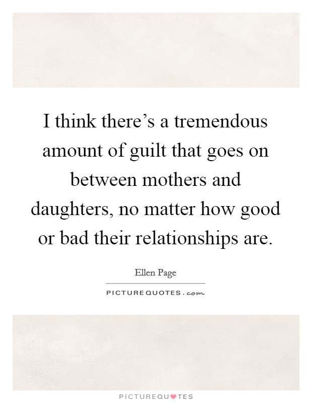 I think there's a tremendous amount of guilt that goes on between mothers and daughters, no matter how good or bad their relationships are Picture Quote #1