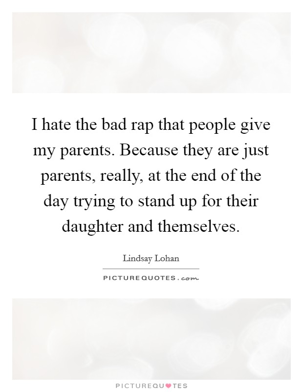 I hate the bad rap that people give my parents. Because they are just parents, really, at the end of the day trying to stand up for their daughter and themselves Picture Quote #1