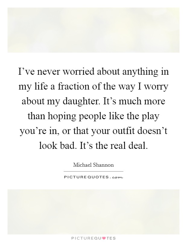 I've never worried about anything in my life a fraction of the way I worry about my daughter. It's much more than hoping people like the play you're in, or that your outfit doesn't look bad. It's the real deal Picture Quote #1