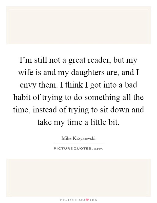 I'm still not a great reader, but my wife is and my daughters are, and I envy them. I think I got into a bad habit of trying to do something all the time, instead of trying to sit down and take my time a little bit Picture Quote #1