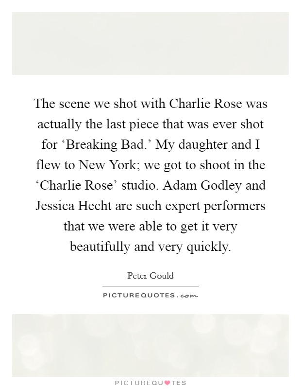 The scene we shot with Charlie Rose was actually the last piece that was ever shot for 'Breaking Bad.' My daughter and I flew to New York; we got to shoot in the 'Charlie Rose' studio. Adam Godley and Jessica Hecht are such expert performers that we were able to get it very beautifully and very quickly Picture Quote #1