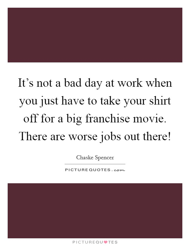 It's not a bad day at work when you just have to take your shirt off for a big franchise movie. There are worse jobs out there! Picture Quote #1