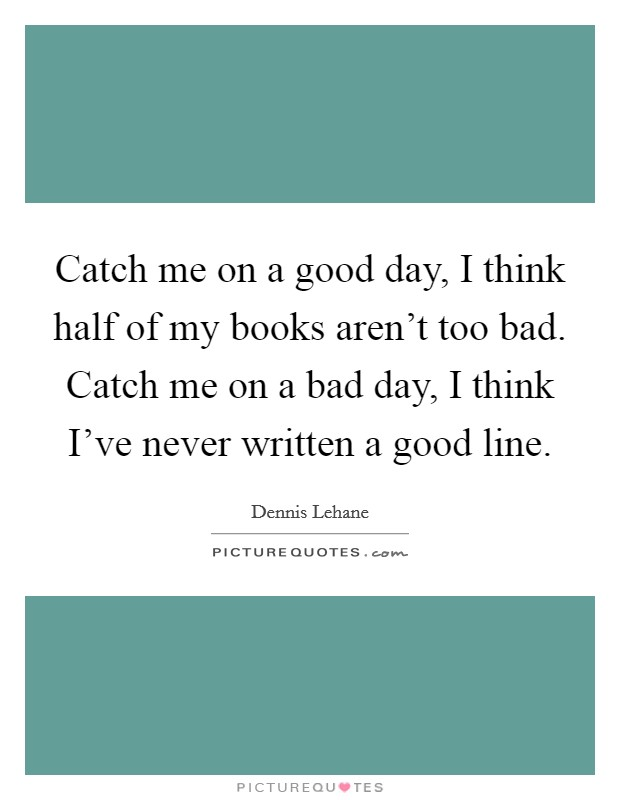 Catch me on a good day, I think half of my books aren't too bad. Catch me on a bad day, I think I've never written a good line Picture Quote #1