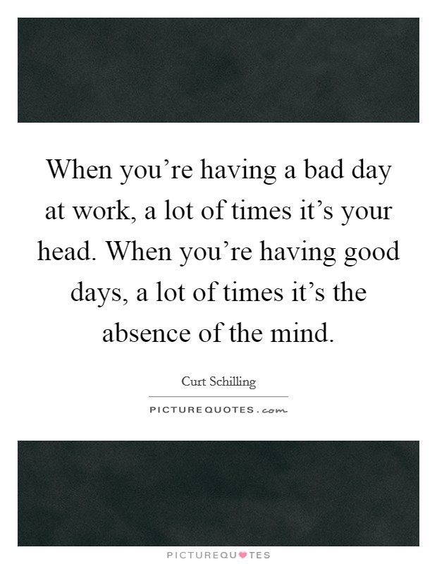 When you're having a bad day at work, a lot of times it's your head. When you're having good days, a lot of times it's the absence of the mind Picture Quote #1