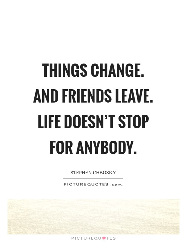 Things change. And friends leave. Life doesn't stop for anybody Picture Quote #1