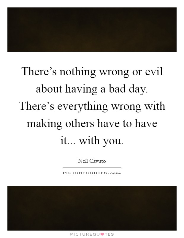 There's nothing wrong or evil about having a bad day. There's everything wrong with making others have to have it... with you Picture Quote #1