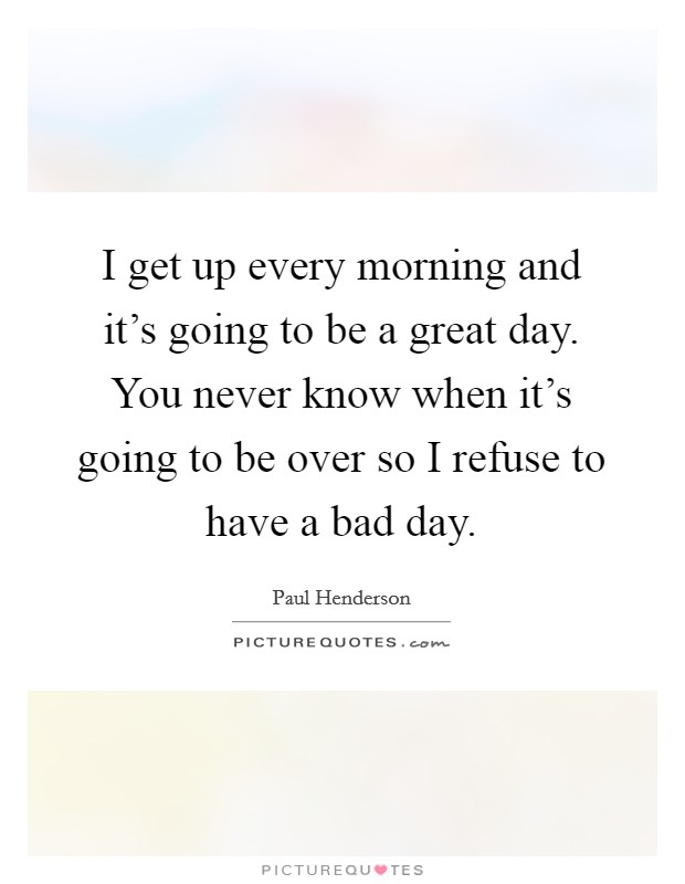 I get up every morning and it's going to be a great day. You never know when it's going to be over so I refuse to have a bad day Picture Quote #1