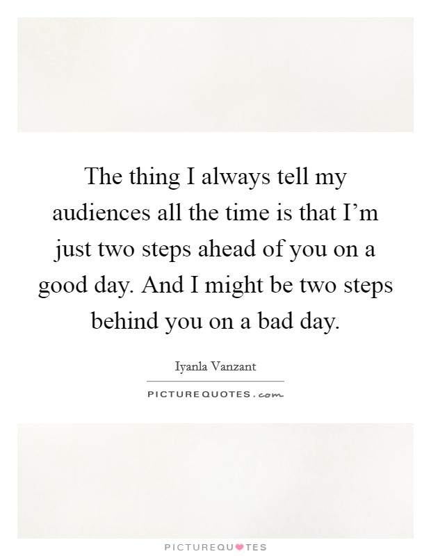 The thing I always tell my audiences all the time is that I'm just two steps ahead of you on a good day. And I might be two steps behind you on a bad day Picture Quote #1
