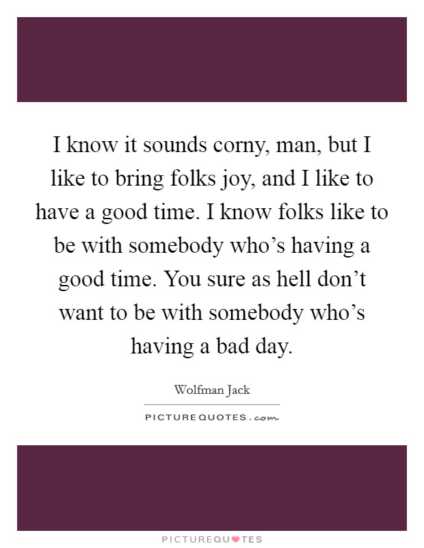 I know it sounds corny, man, but I like to bring folks joy, and I like to have a good time. I know folks like to be with somebody who's having a good time. You sure as hell don't want to be with somebody who's having a bad day Picture Quote #1
