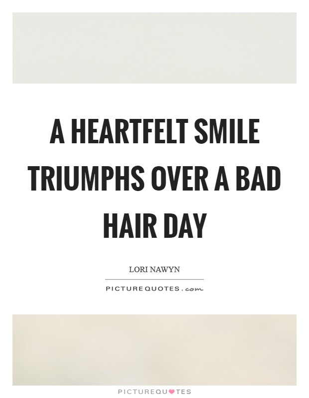 A heartfelt smile triumphs over a bad hair day Picture Quote #1