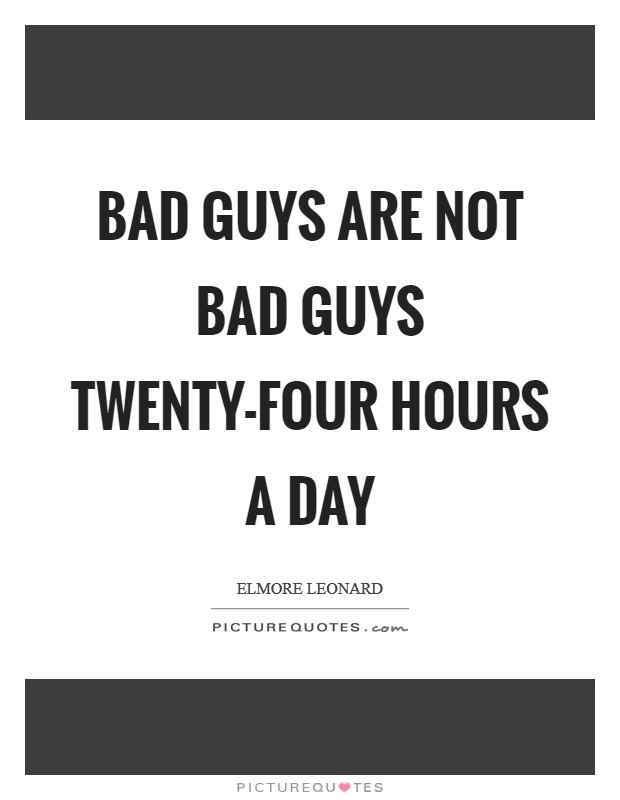 Bad guys are not bad guys twenty-four hours a day Picture Quote #1
