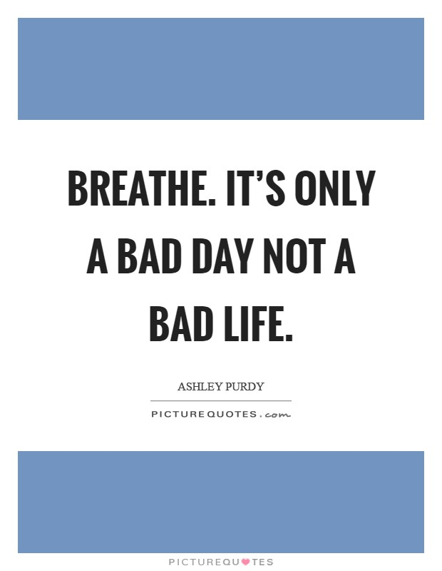 Breathe. It's only a bad day not a bad life Picture Quote #1