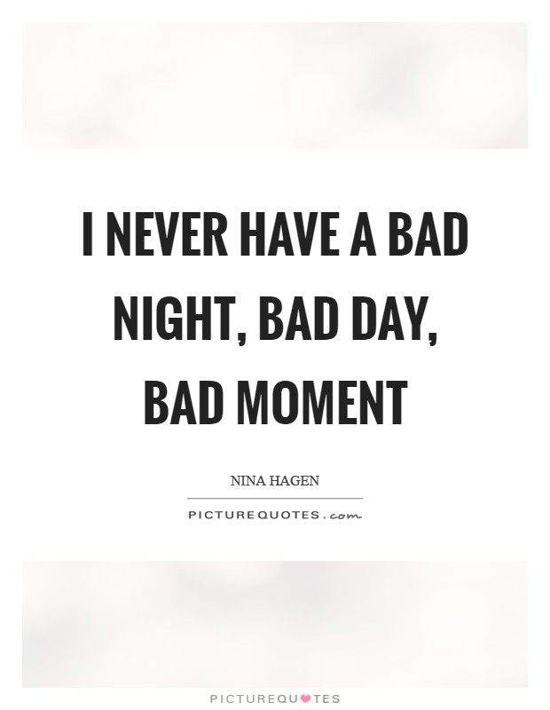 I never have a bad night, bad day, bad moment Picture Quote #1