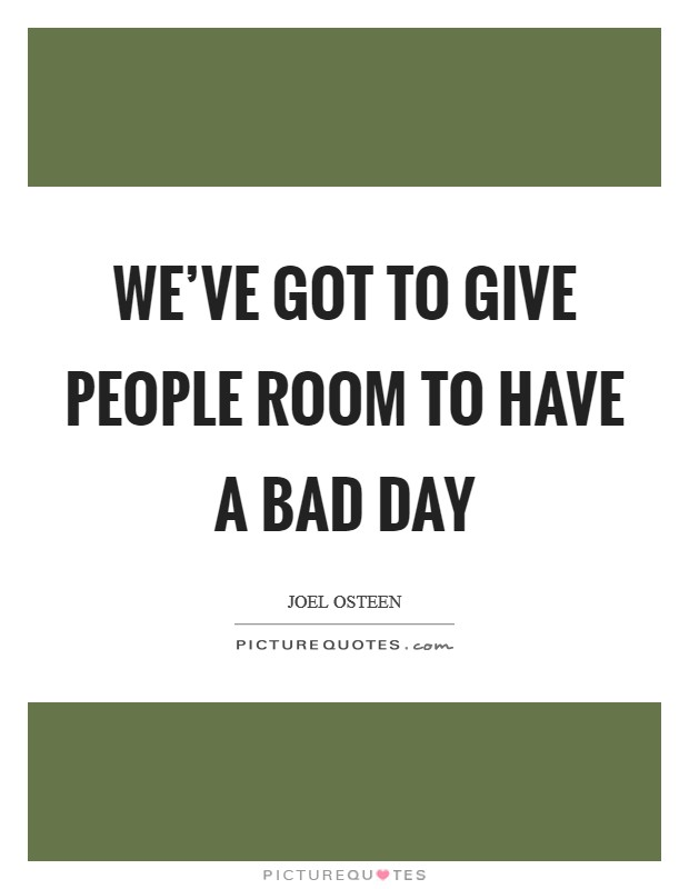 We've got to give people room to have a bad day Picture Quote #1