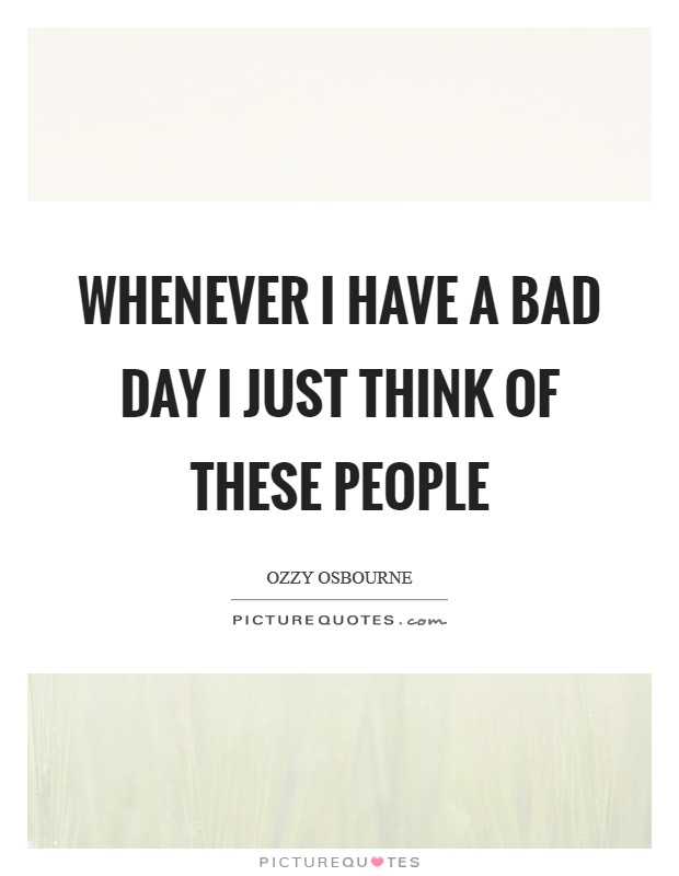 Whenever I have a bad day I just think of these people Picture Quote #1
