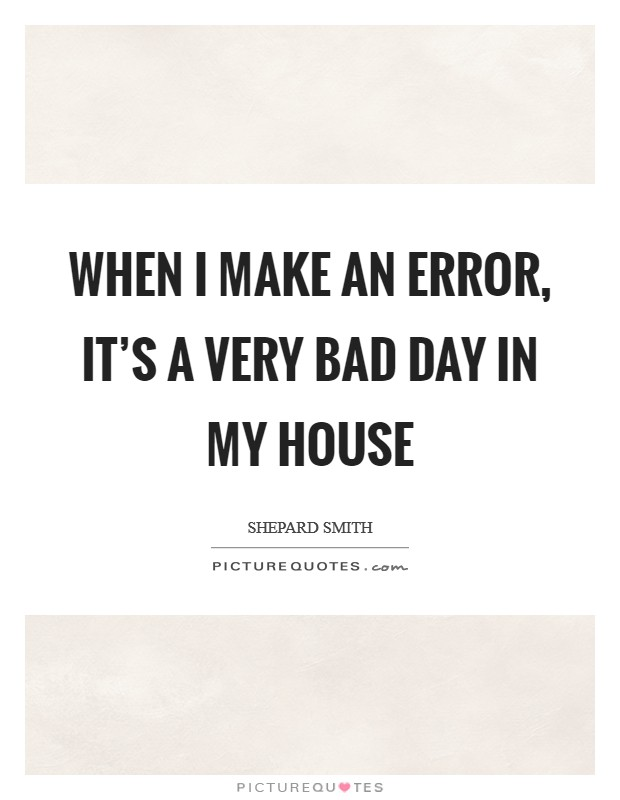 When I make an error, it's a very bad day in my house Picture Quote #1