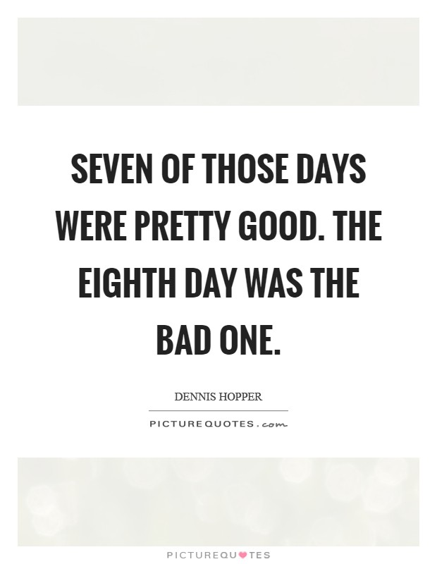 Seven of those days were pretty good. The eighth day was the bad one Picture Quote #1