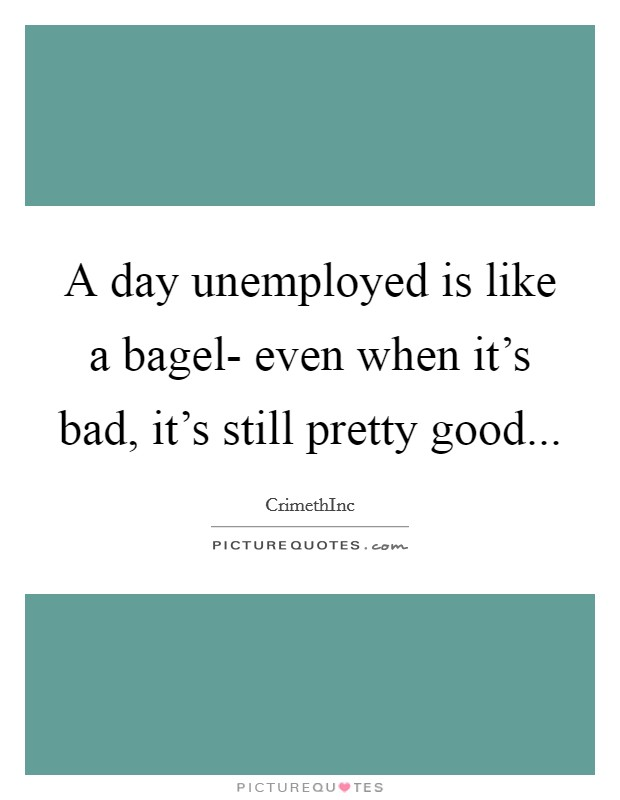 A day unemployed is like a bagel- even when it's bad, it's still pretty good Picture Quote #1