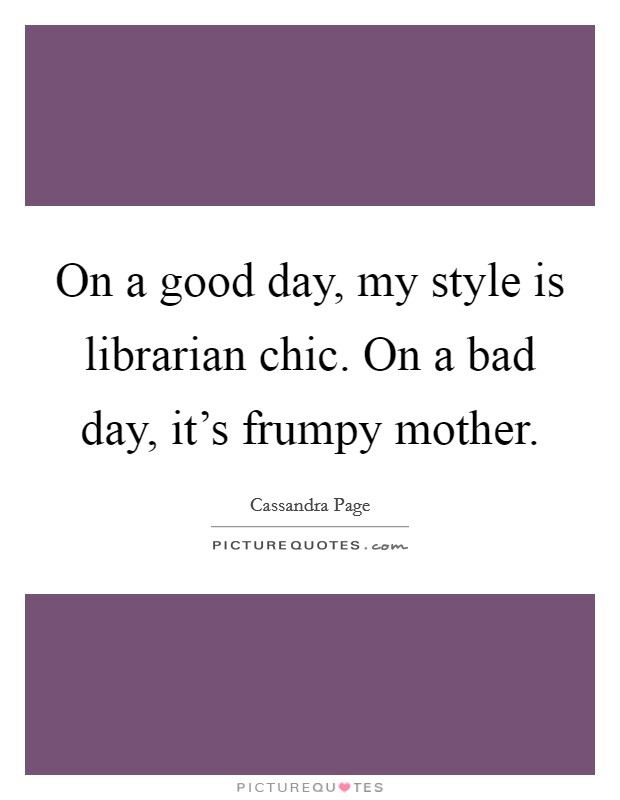 On a good day, my style is librarian chic. On a bad day, it's frumpy mother Picture Quote #1