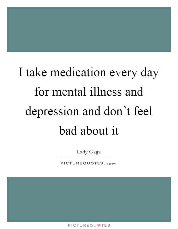 I take medication every day for mental illness and depression and don't feel bad about it Picture Quote #1