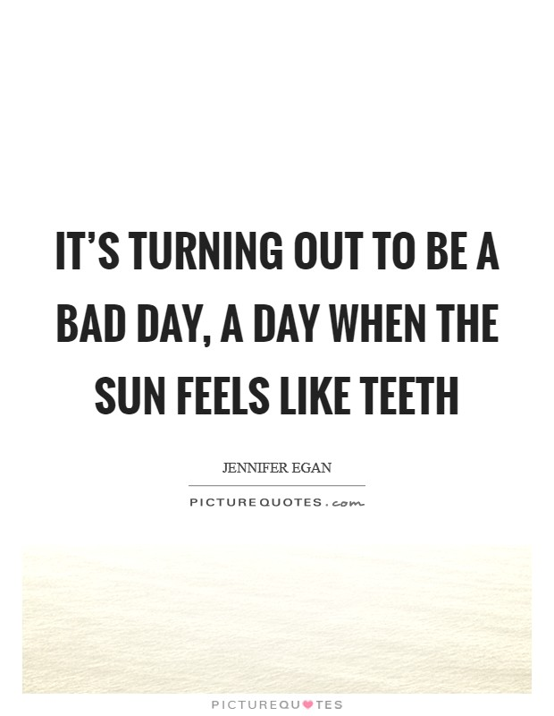 It's turning out to be a bad day, a day when the sun feels like teeth Picture Quote #1