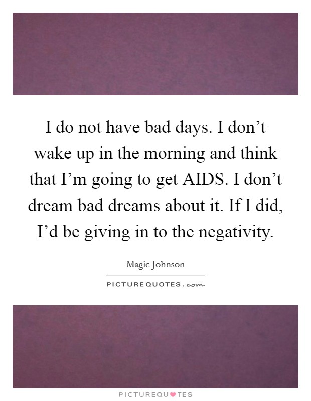 I do not have bad days. I don't wake up in the morning and think that I'm going to get AIDS. I don't dream bad dreams about it. If I did, I'd be giving in to the negativity Picture Quote #1