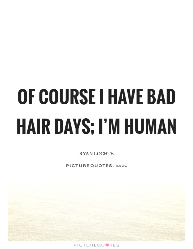 Of course I have bad hair days; I'm human Picture Quote #1