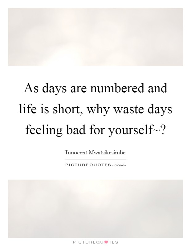As days are numbered and life is short, why waste days feeling bad for yourself~? Picture Quote #1